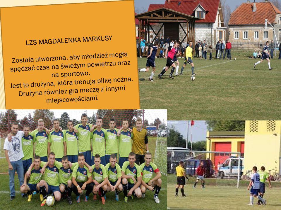 . LZS MAGDALENKA MARKUSY Została utworzona, aby młodzież mogła spędzać czas na świeżym powietrzu oraz na sportowo. Jest to drużyna, która trenują piłk