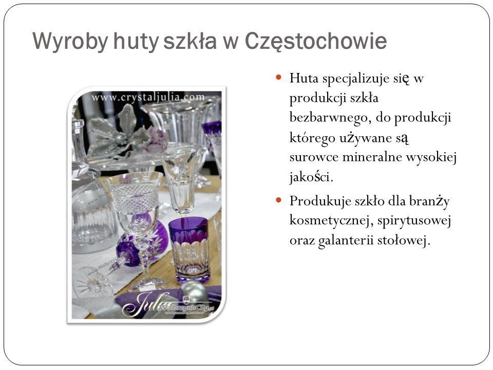 Wyroby huty szkła w Częstochowie Huta specjalizuje si ę w produkcji szkła bezbarwnego, do produkcji którego u ż ywane s ą surowce mineralne wysokiej jako ś ci.