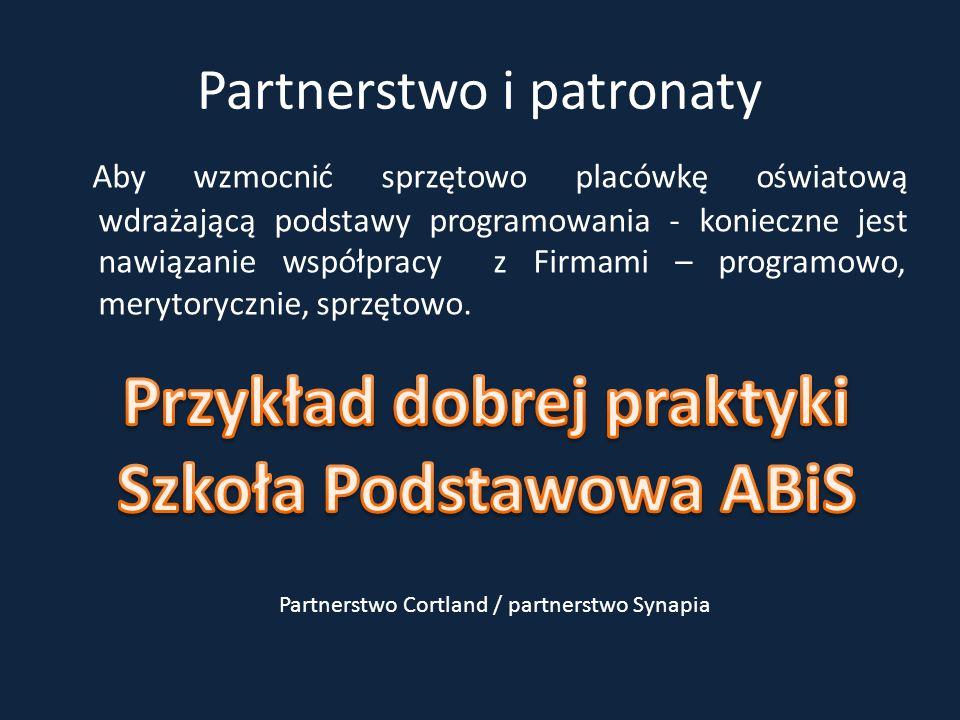 Partnerstwo i patronaty Aby wzmocnić sprzętowo placówkę oświatową wdrażającą podstawy programowania - konieczne jest nawiązanie współpracy z Firmami – programowo, merytorycznie, sprzętowo.