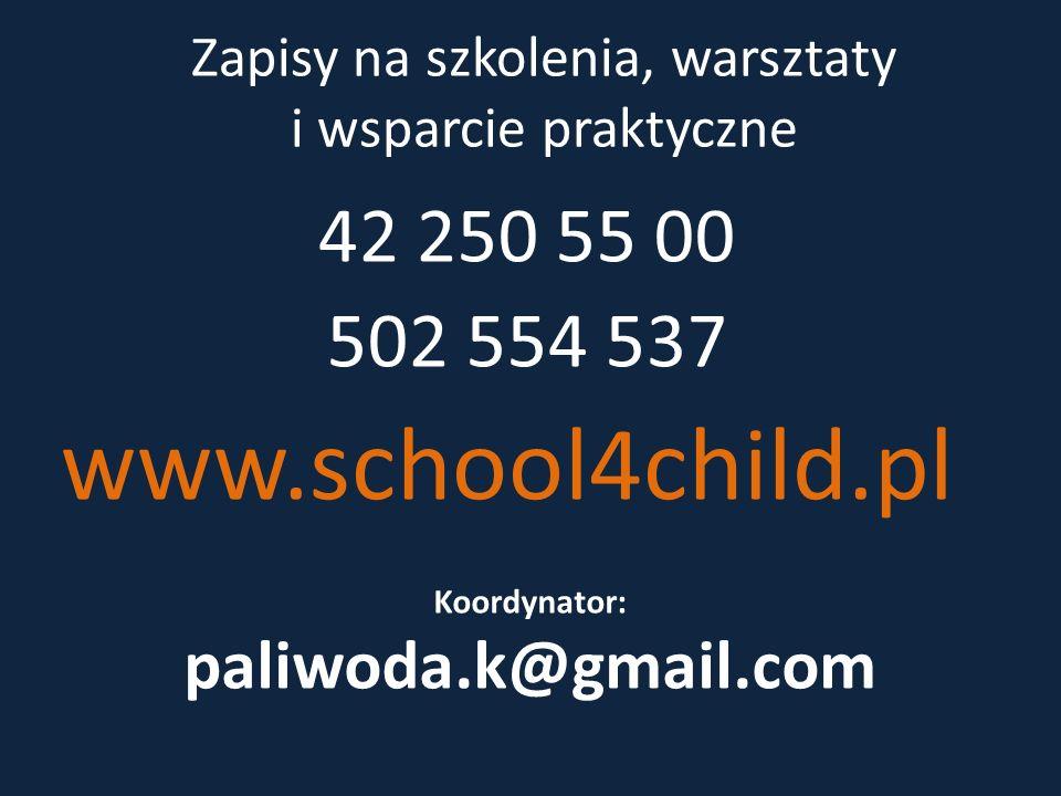 Zapisy na szkolenia, warsztaty i wsparcie praktyczne 42 250 55 00 502 554 537 www.school4child.pl Koordynator: paliwoda.k@gmail.com