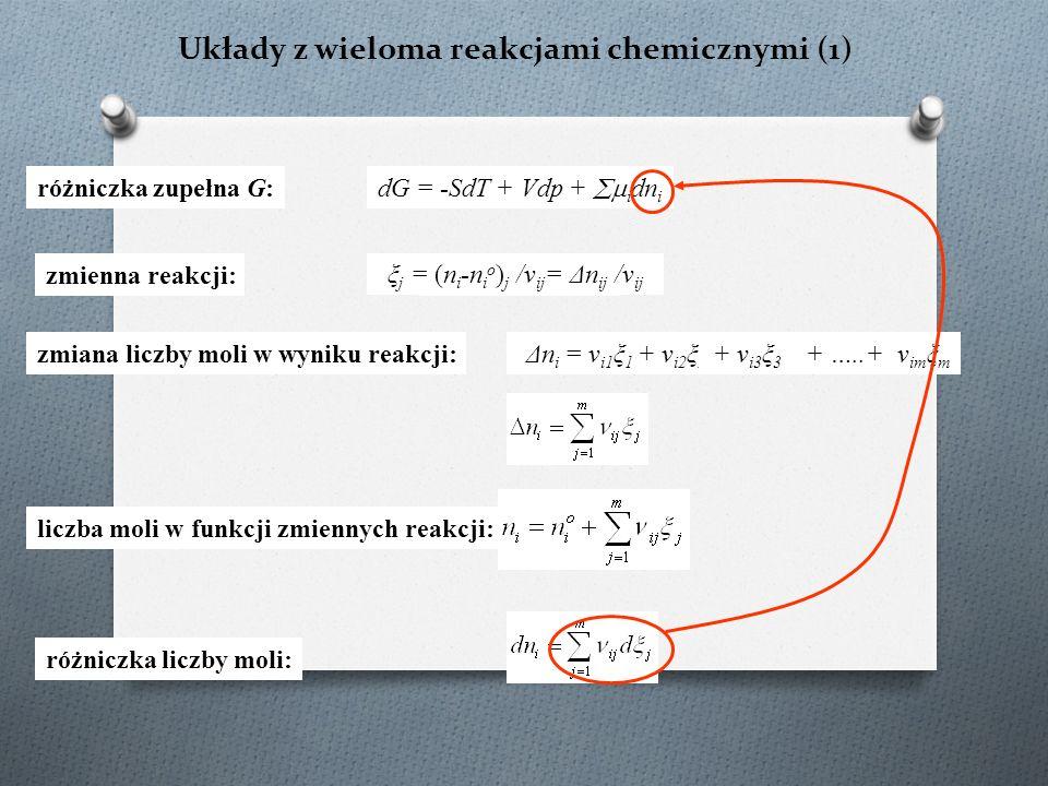 Układy z wieloma reakcjami chemicznymi (1) dG = -SdT + Vdp +  i dn i Δn i = ν i ξ ξ = (n i -n i o ) /ν i różniczka zupełna G: zmienna reakcji: ξ j = (n i -n i o ) j /ν ij = Δn ij /ν ij zmiana liczby moli w wyniku reakcji: Δn i = ν i1 ξ 1 + ν i2 ξ 2 + ν i3 ξ 3 + …..+ ν im ξ m liczba moli w funkcji zmiennych reakcji: różniczka liczby moli: