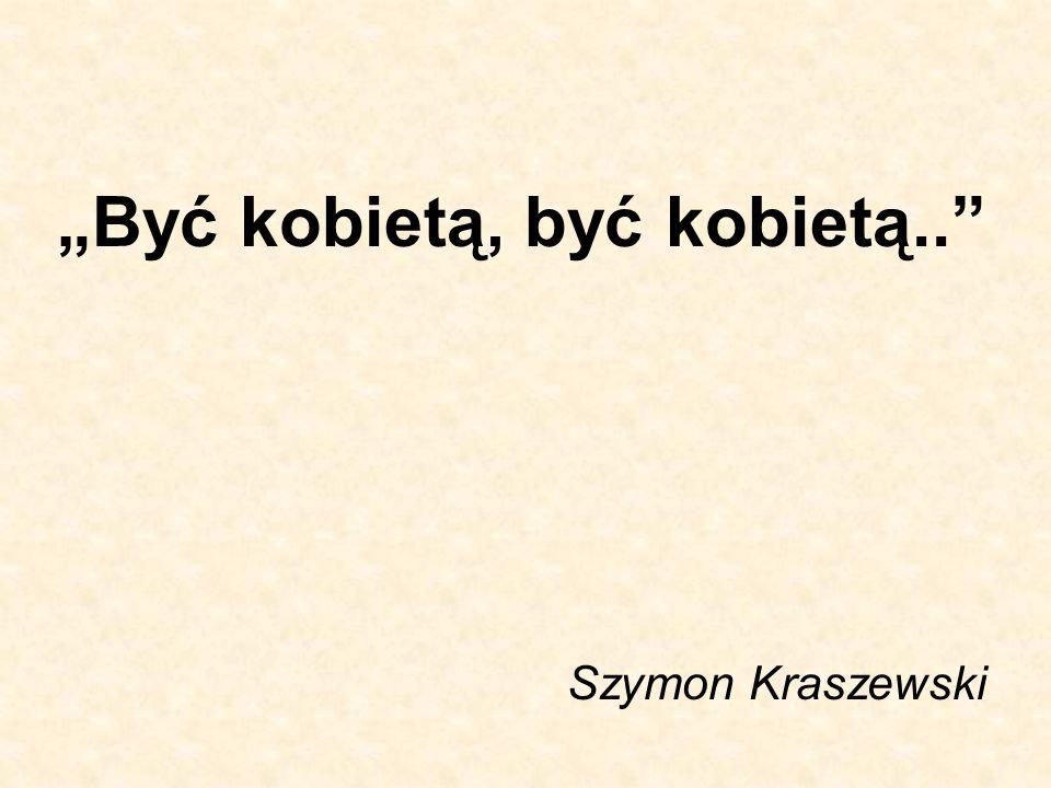 """""""Być kobietą, być kobietą.."""" Szymon Kraszewski"""