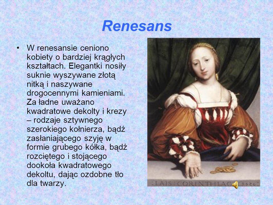 Renesans W renesansie ceniono kobiety o bardziej krągłych kształtach. Elegantki nosiły suknie wyszywane złotą nitką i naszywane drogocennymi kamieniam