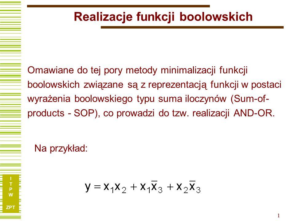 I T P W ZPT 1 Realizacje funkcji boolowskich Omawiane do tej pory metody minimalizacji funkcji boolowskich związane są z reprezentacją funkcji w postaci wyrażenia boolowskiego typu suma iloczynów (Sum-of- products - SOP), co prowadzi do tzw.