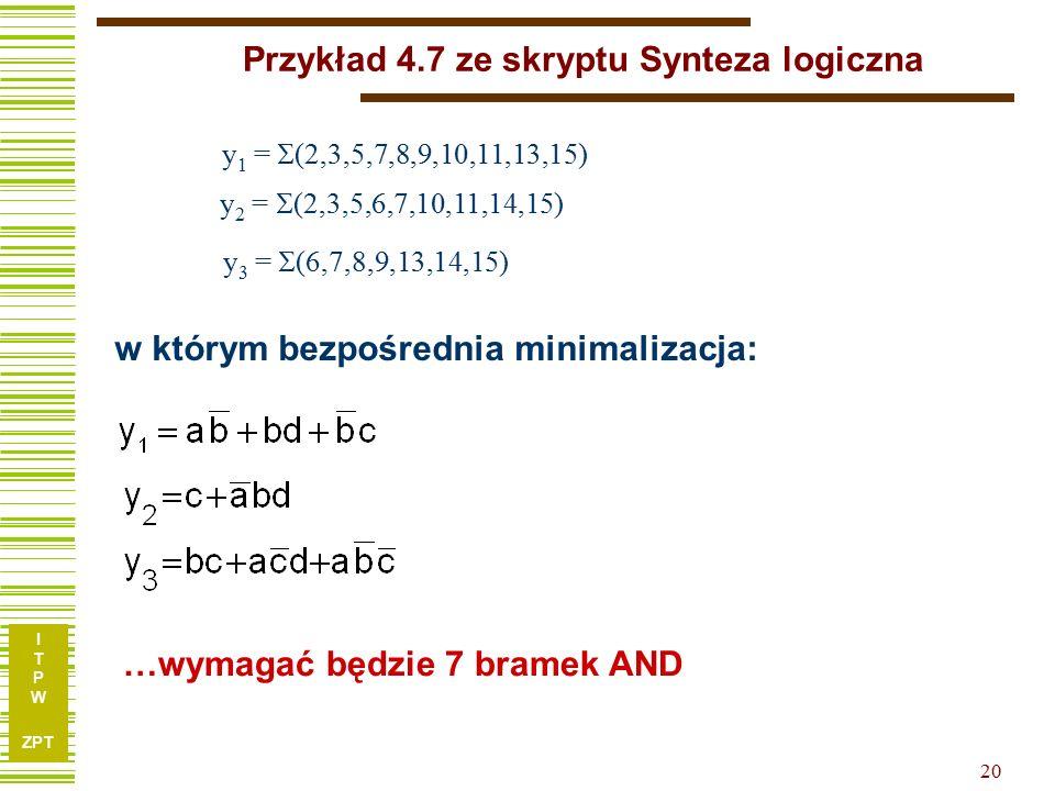 I T P W ZPT 20 Przykład 4.7 ze skryptu Synteza logiczna y 1 =  (2,3,5,7,8,9,10,11,13,15) y 2 =  (2,3,5,6,7,10,11,14,15) y 3 =  (6,7,8,9,13,14,15) …