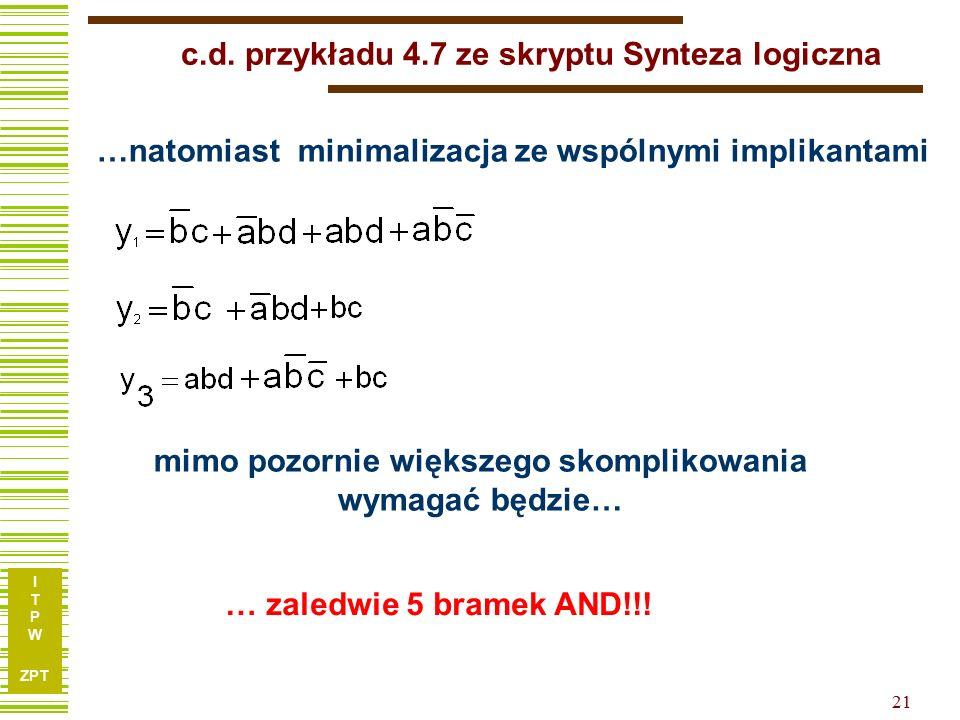 I T P W ZPT 21 … zaledwie 5 bramek AND!!! c.d. przykładu 4.7 ze skryptu Synteza logiczna …natomiast minimalizacja ze wspólnymi implikantami mimo pozor