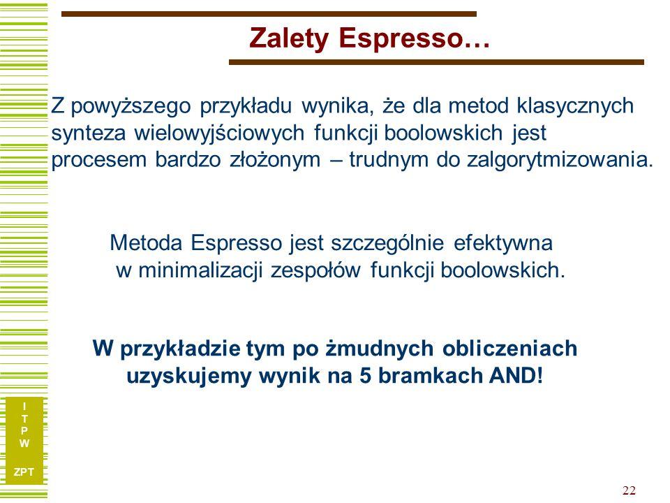 I T P W ZPT 22 Zalety Espresso… Z powyższego przykładu wynika, że dla metod klasycznych synteza wielowyjściowych funkcji boolowskich jest procesem bar