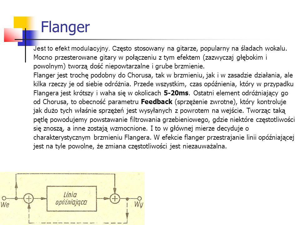 Flanger Jest to efekt modulacyjny. C zęsto stosowany na gitarze, popularny na śladach wokalu. Mocno przesterowane gitary w połączeniu z tym efektem (z