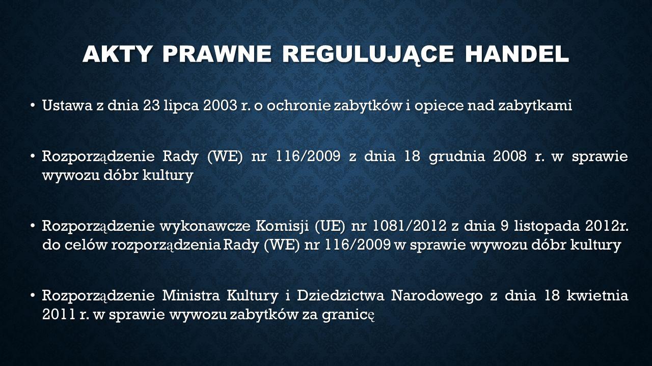 AKTY PRAWNE REGULUJĄCE HANDEL Ustawa z dnia 23 lipca 2003 r. o ochronie zabytków i opiece nad zabytkami Ustawa z dnia 23 lipca 2003 r. o ochronie zaby
