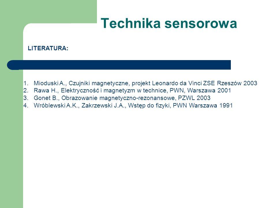 Technika sensorowa LITERATURA: 1.Mioduski A., Czujniki magnetyczne, projekt Leonardo da Vinci ZSE Rzeszów 2003 2.Rawa H., Elektryczność i magnetyzm w