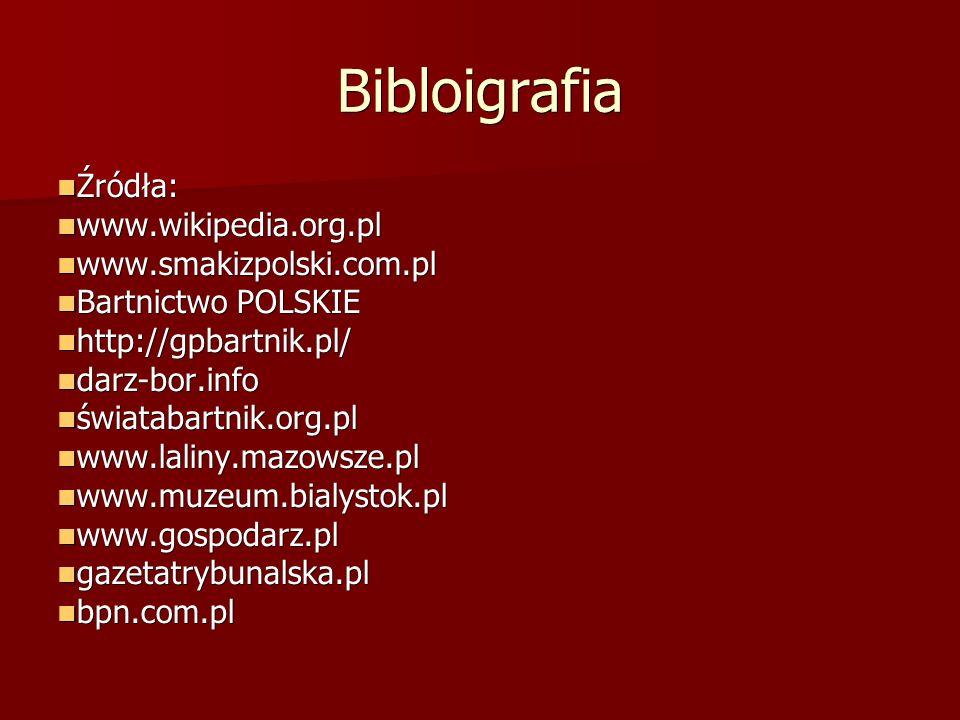 Bibloigrafia Źródła: Źródła: www.wikipedia.org.pl www.wikipedia.org.pl www.smakizpolski.com.pl www.smakizpolski.com.pl Bartnictwo POLSKIE Bartnictwo POLSKIE http://gpbartnik.pl/ http://gpbartnik.pl/ darz-bor.info darz-bor.info światabartnik.org.pl światabartnik.org.pl www.laliny.mazowsze.pl www.laliny.mazowsze.pl www.muzeum.bialystok.pl www.muzeum.bialystok.pl www.gospodarz.pl www.gospodarz.pl gazetatrybunalska.pl gazetatrybunalska.pl bpn.com.pl bpn.com.pl