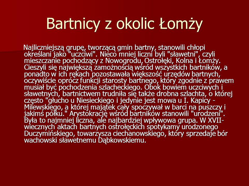 Bartnicy z okolic Łomży Najliczniejszą grupę, tworzącą gmin bartny, stanowili chłopi określani jako uczciwi .