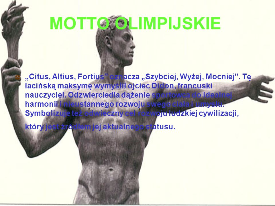 """MOTTO OLIMPIJSKIE """"Citus, Altius, Fortius"""" oznacza """"Szybciej, Wyżej, Mocniej"""". Tę łacińską maksymę wymyślił ojciec Didon, francuski nauczyciel. Odzwie"""