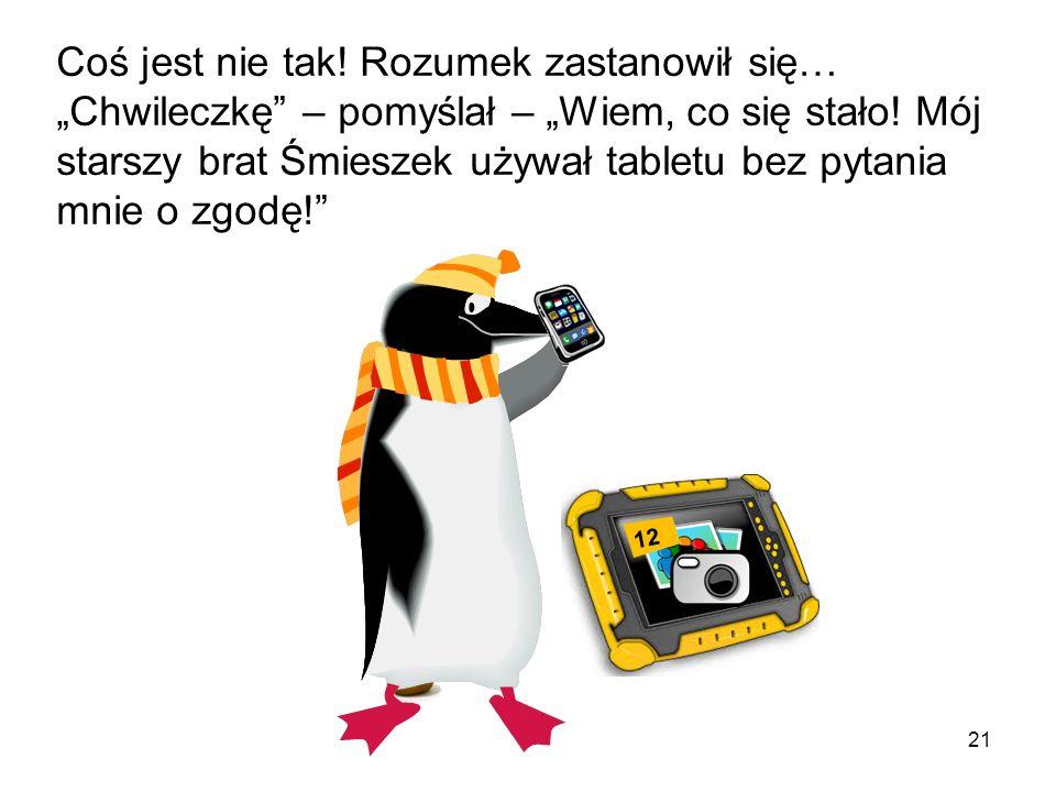 20 Następnego ranka Rozumek od razu popędził do kuchni, gdzie leżał tablet, by zagrać w grę on-line. Tata pingwin już wstał i właśnie zabierał się w k