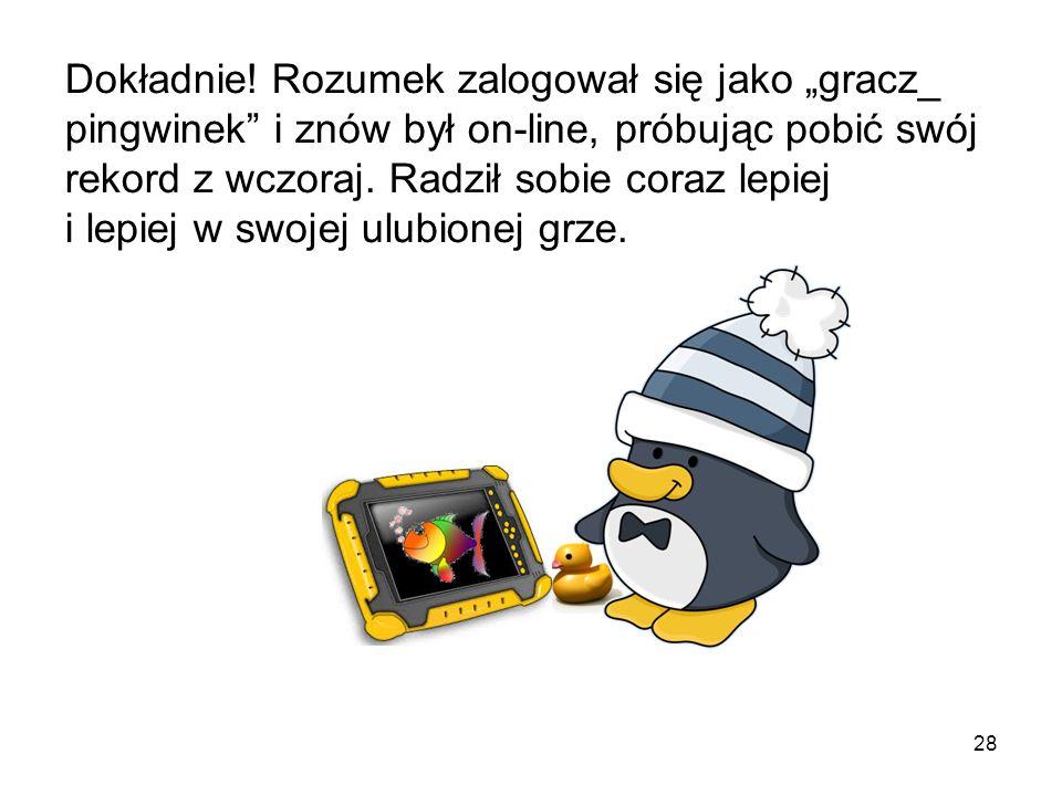 27 Pingwinkowa mama pomogła Rozumkowi wrócić do jego gry. Znów wszystko było dobrze. Tego samego dnia po południu… Możecie zgadnąć, co robił Rozumek?