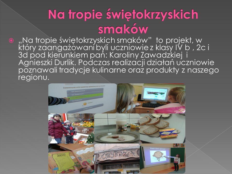 """ """"Na tropie świętokrzyskich smaków to projekt, w który zaangażowani byli uczniowie z klasy IV b, 2c i 3d pod kierunkiem pań: Karoliny Zawadzkiej i Agnieszki Durlik."""