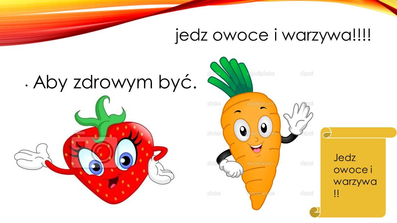 jedz owoce i warzywa!!!! Aby zdrowym być. Jedz owoce i warzywa !!
