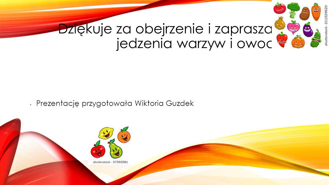 Dziękuje za obejrzenie i zapraszam do jedzenia warzyw i owoców;-) Prezentację przygotowała Wiktoria Guzdek