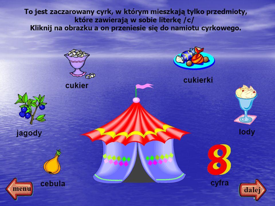 12 cebula cyfra lody cukierki cukier jagody To jest zaczarowany cyrk, w którym mieszkają tylko przedmioty, które zawierają w sobie literkę /c/ Kliknij na obrazku a on przeniesie się do namiotu cyrkowego.