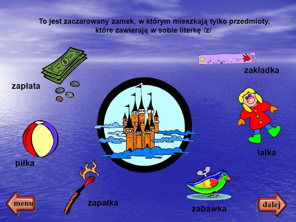 7 To jest zaczarowany zamek, w którym mieszkają tylko przedmioty, które zawierają w sobie literkę /z/ zapłata piłka zapałka lalka zakładka zabawka dalej menu