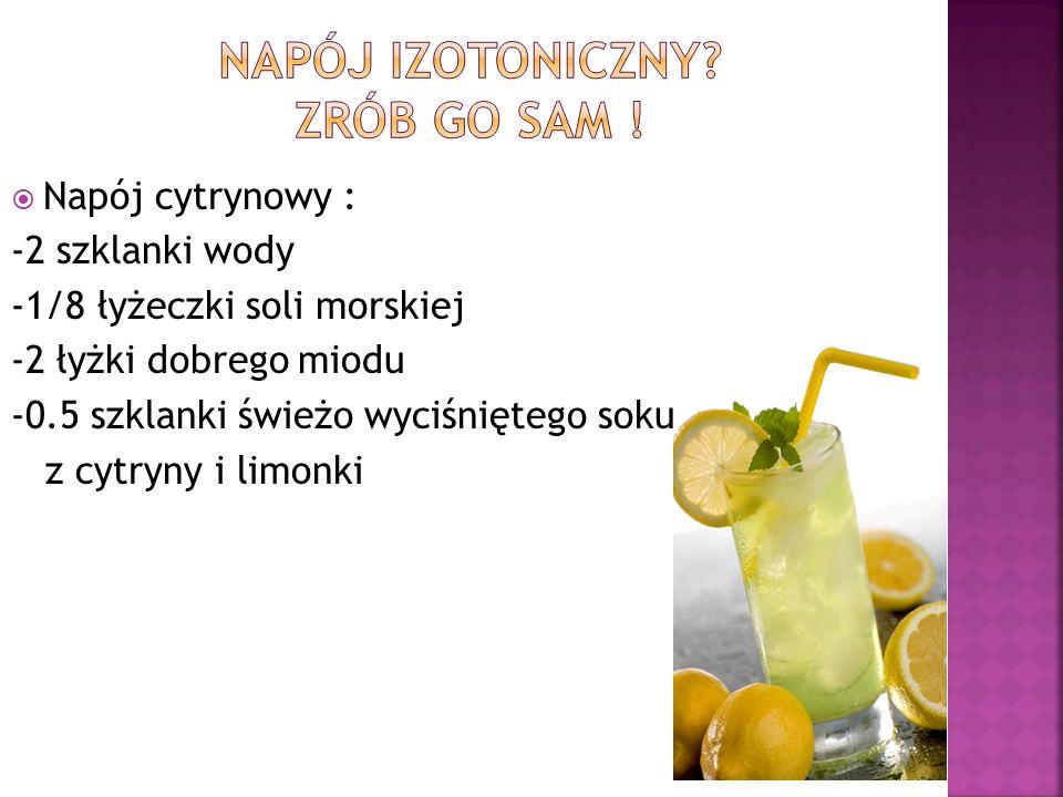  Napój cytrynowy : -2 szklanki wody -1/8 łyżeczki soli morskiej -2 łyżki dobrego miodu -0.5 szklanki świeżo wyciśniętego soku z cytryny i limonki