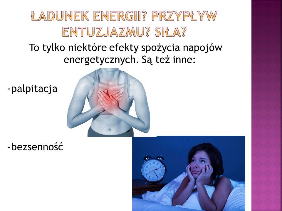 To tylko niektóre efekty spożycia napojów energetycznych. Są też inne: -palpitacja -bezsenność
