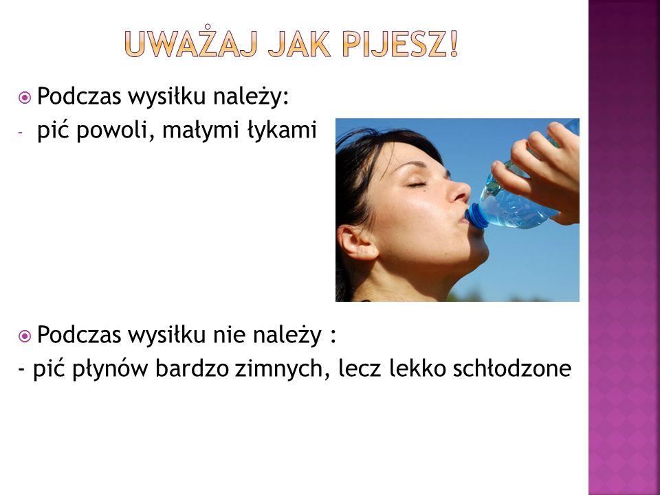  Podczas wysiłku należy: - pić powoli, małymi łykami  Podczas wysiłku nie należy : - pić płynów bardzo zimnych, lecz lekko schłodzone