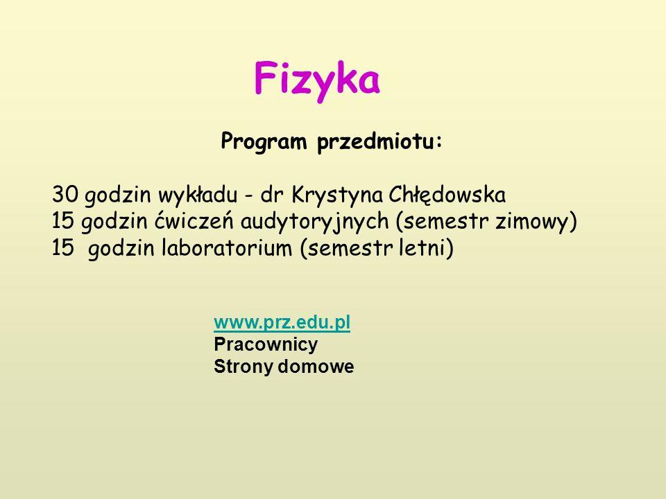 Fizyka Program przedmiotu: 30 godzin wykładu - dr Krystyna Chłędowska 15 godzin ćwiczeń audytoryjnych (semestr zimowy) 15 godzin laboratorium (semestr