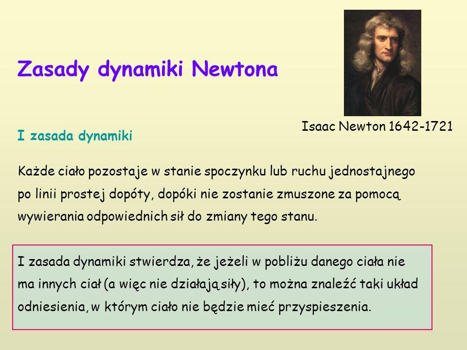 Zasady dynamiki Newtona I zasada dynamiki Każde ciało pozostaje w stanie spoczynku lub ruchu jednostajnego po linii prostej dopóty, dopóki nie zostani