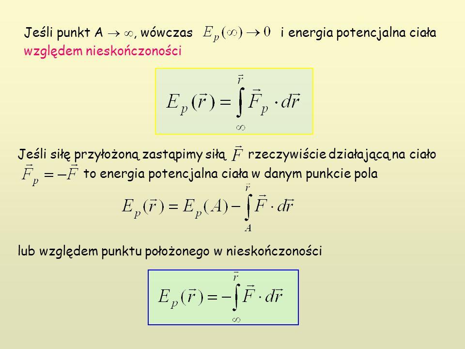 Jeśli siłę przyłożoną zastąpimy siłą rzeczywiście działającą na ciało to energia potencjalna ciała w danym punkcie pola lub względem punktu położonego w nieskończoności Jeśli punkt A  , wówczas i energia potencjalna ciała względem nieskończoności