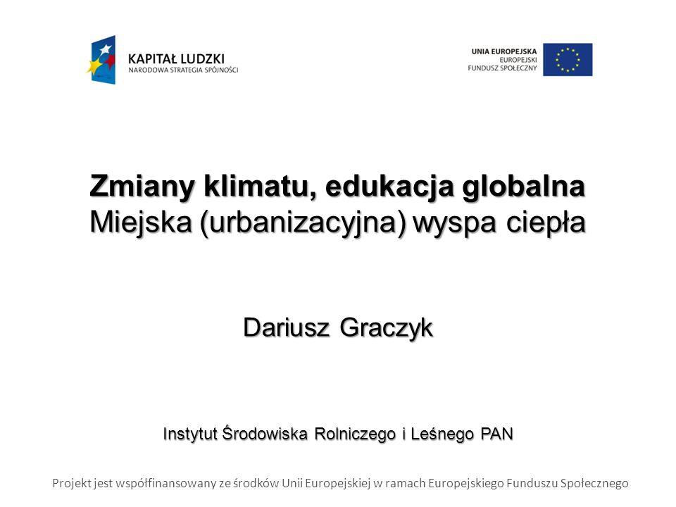 Zmiany klimatu, edukacja globalna Miejska (urbanizacyjna) wyspa ciepła Dariusz Graczyk Instytut Środowiska Rolniczego i Leśnego PAN Projekt jest współfinansowany ze środków Unii Europejskiej w ramach Europejskiego Funduszu Społecznego