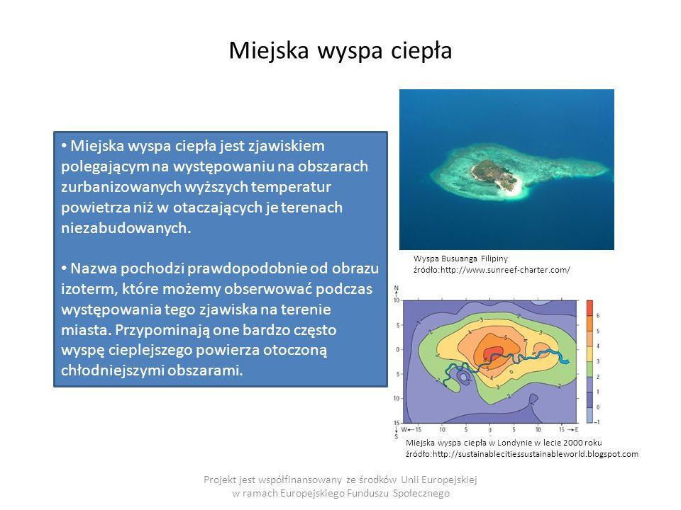 Miejska wyspa ciepła Projekt jest współfinansowany ze środków Unii Europejskiej w ramach Europejskiego Funduszu Społecznego Wyspa Busuanga Filipiny źródło:http://www.sunreef-charter.com/ Miejska wyspa ciepła w Londynie w lecie 2000 roku źródło:http://sustainablecitiessustainableworld.blogspot.com Miejska wyspa ciepła jest zjawiskiem polegającym na występowaniu na obszarach zurbanizowanych wyższych temperatur powietrza niż w otaczających je terenach niezabudowanych.