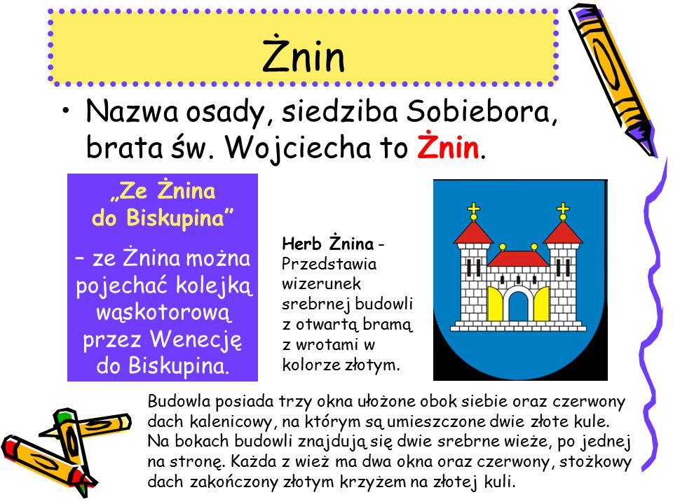 Żnin Nazwa osady, siedziba Sobiebora, brata św. Wojciecha to Żnin.