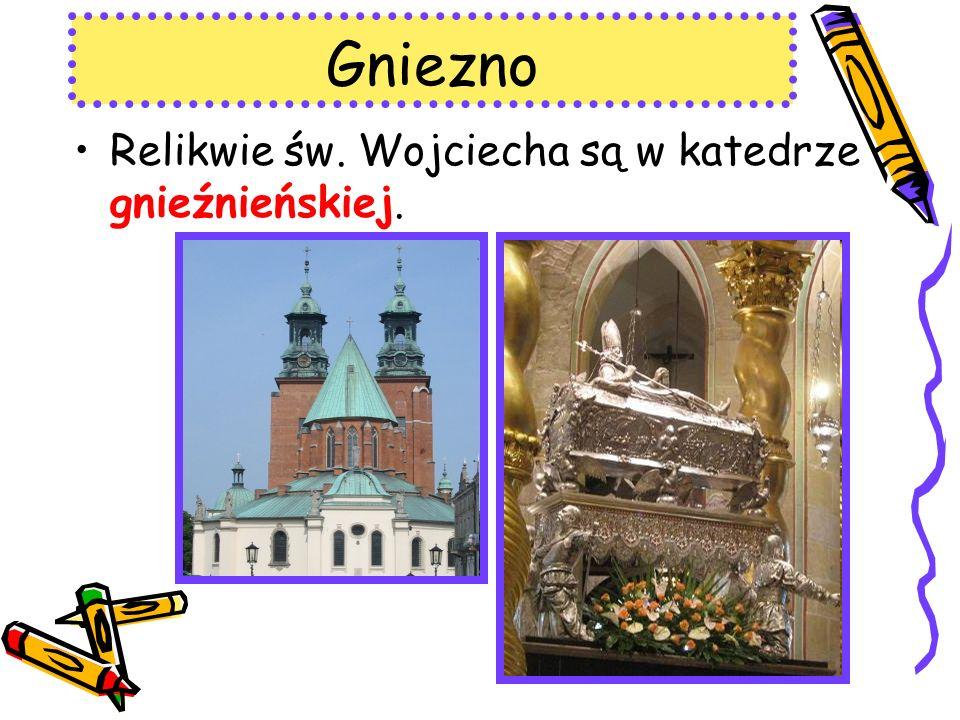 Gniezno Relikwie św. Wojciecha są w katedrze gnieźnieńskiej.