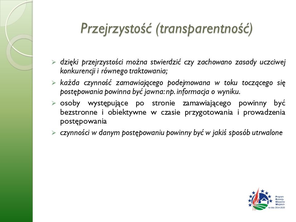 Przejrzystość (transparentność)  dzięki przejrzystości można stwierdzić czy zachowano zasady uczciwej konkurencji i równego traktowania;  każda czynność zamawiającego podejmowana w toku toczącego się postępowania powinna być jawna: np.