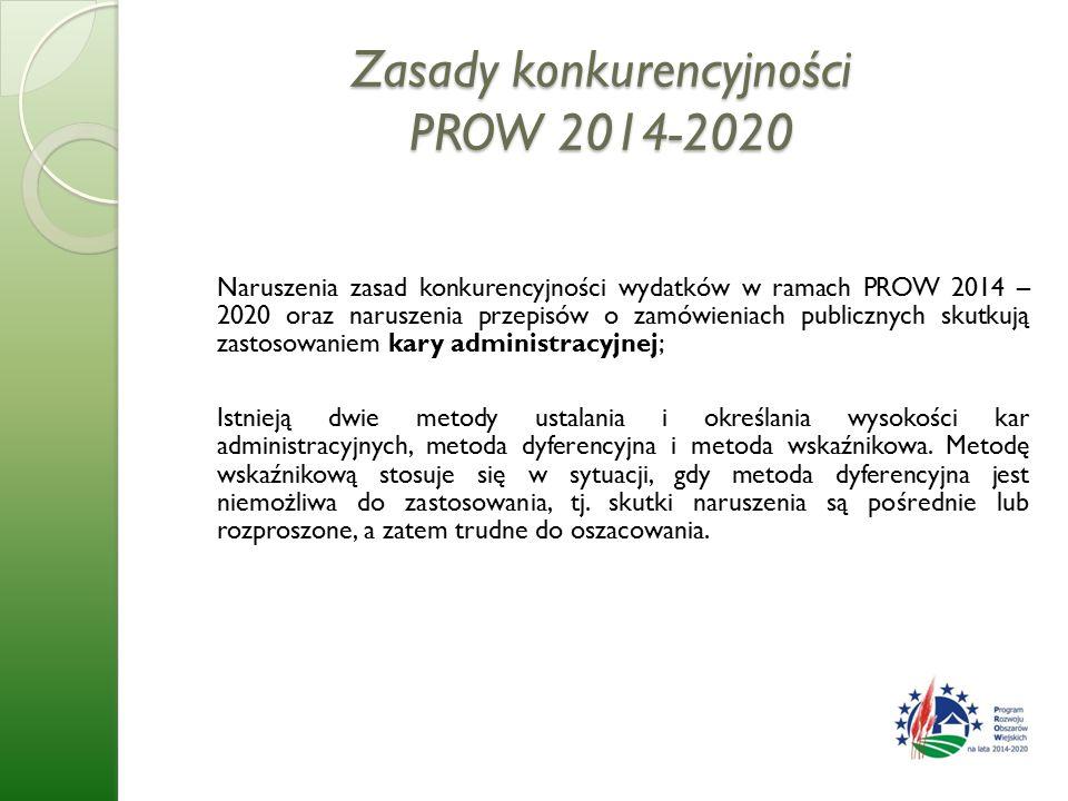 Zasady konkurencyjności PROW 2014-2020 Naruszenia zasad konkurencyjności wydatków w ramach PROW 2014 – 2020 oraz naruszenia przepisów o zamówieniach publicznych skutkują zastosowaniem kary administracyjnej; Istnieją dwie metody ustalania i określania wysokości kar administracyjnych, metoda dyferencyjna i metoda wskaźnikowa.