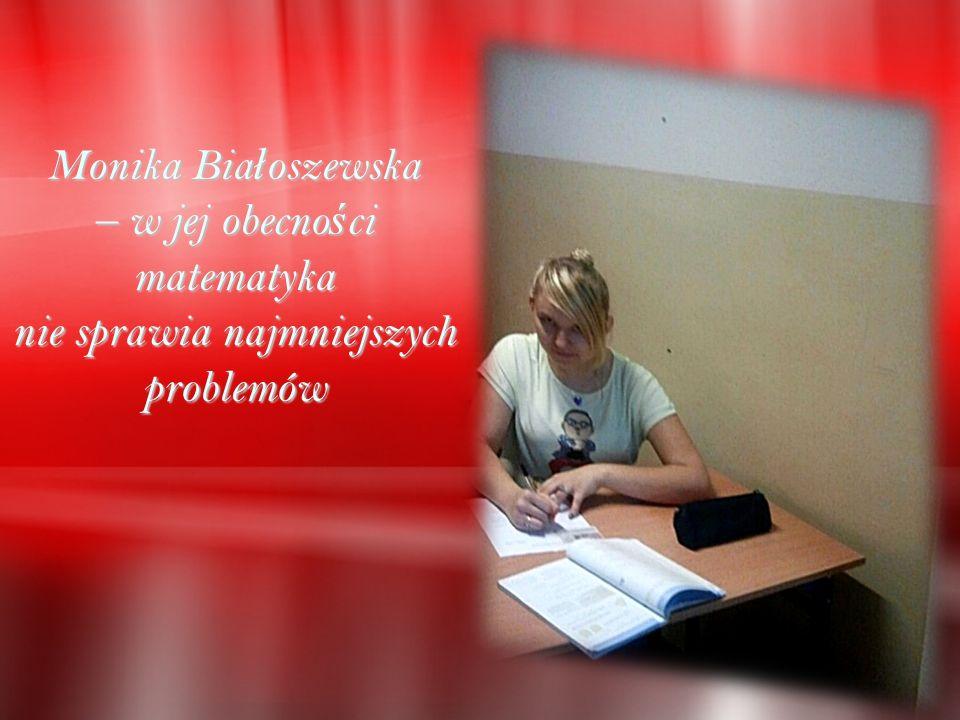 Monika Bia ł oszewska – w jej obecno ś ci matematyka nie sprawia najmniejszych problemów
