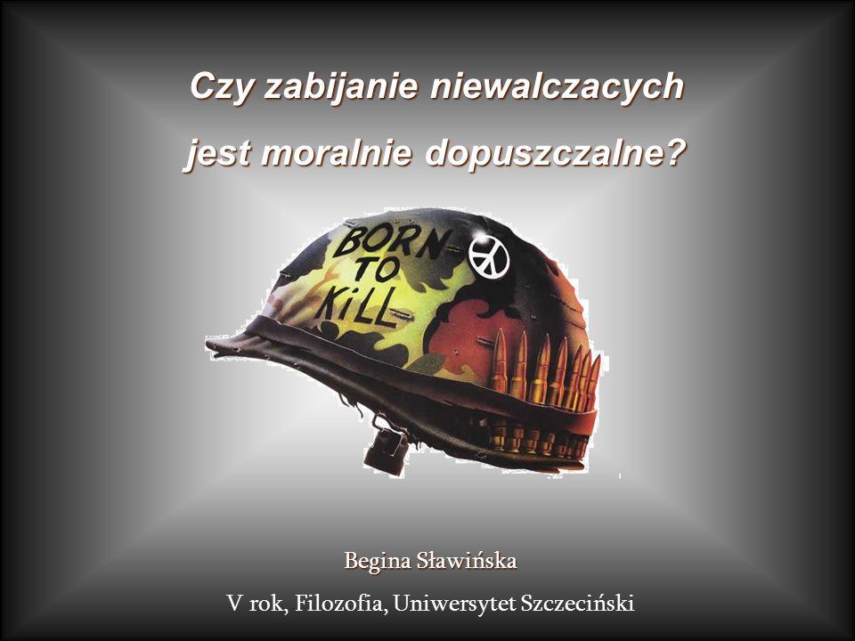 Begina Sławińska V rok, Filozofia, Uniwersytet Szczeciński Czy zabijanie niewalczacych jest moralnie dopuszczalne?