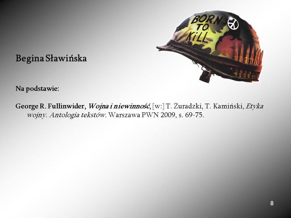 8 Begina Sławińska Na podstawie: George R. Fullinwider, Wojna i niewinność, [w:] T.