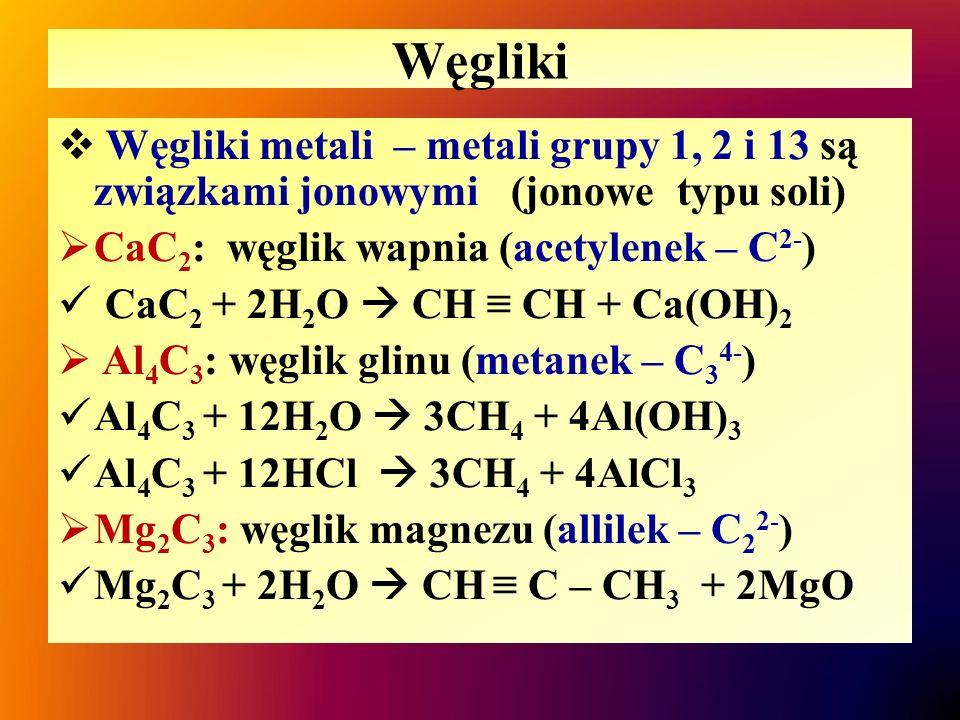 Węgliki  Węgliki metali – metali grupy 1, 2 i 13 są związkami jonowymi (jonowe typu soli)  CaC 2 : węglik wapnia (acetylenek – C 2- ) CaC 2 + 2H 2 O