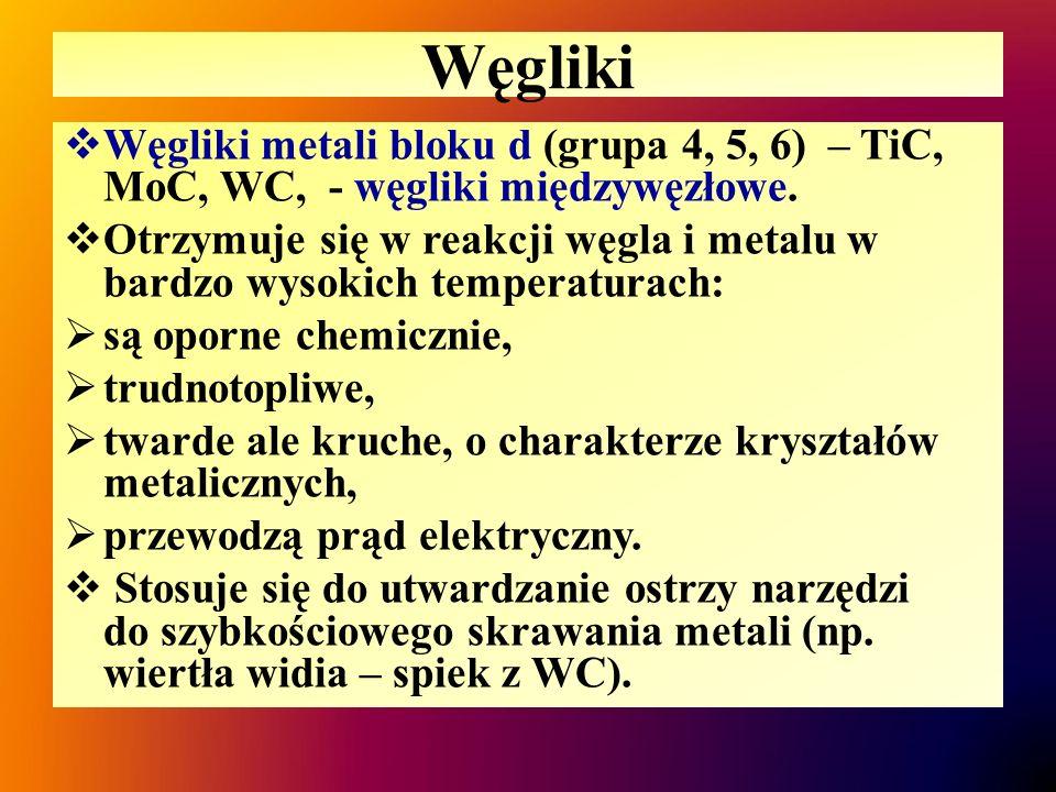 Węgliki  Węgliki metali bloku d (grupa 4, 5, 6) – TiC, MoC, WC, - węgliki międzywęzłowe.  Otrzymuje się w reakcji węgla i metalu w bardzo wysokich t