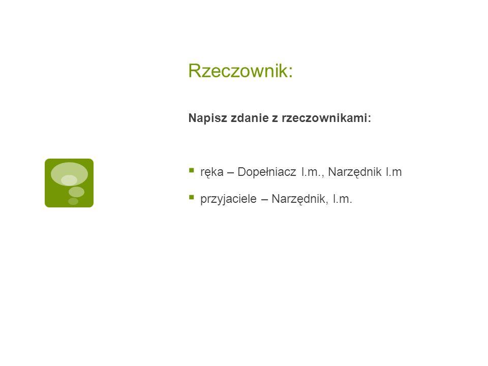 Rzeczownik Podaj:  Narzędnik, lp.i lm.- człowiek  Celownik l.p.