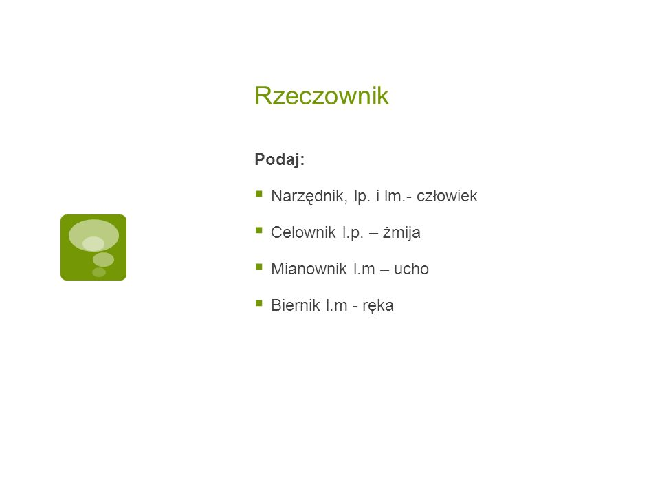 Rzeczownik Podaj:  Narzędnik, lp. i lm.- człowiek  Celownik l.p.