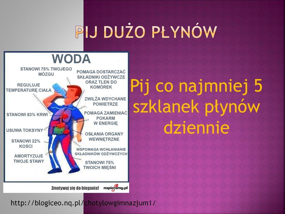 Pij co najmniej 5 szklanek płynów dziennie http://blogiceo.nq.pl/chotylowgimnazjum1/