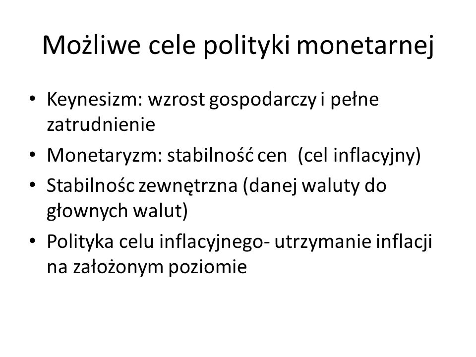 Możliwe cele polityki monetarnej Keynesizm: wzrost gospodarczy i pełne zatrudnienie Monetaryzm: stabilność cen (cel inflacyjny) Stabilnośc zewnętrzna (danej waluty do głownych walut) Polityka celu inflacyjnego- utrzymanie inflacji na założonym poziomie