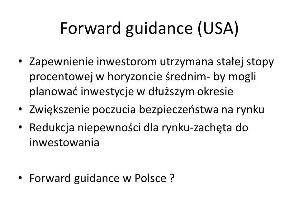 Forward guidance (USA) Zapewnienie inwestorom utrzymana stałej stopy procentowej w horyzoncie średnim- by mogli planować inwestycje w dłuższym okresie Zwiększenie poczucia bezpieczeństwa na rynku Redukcja niepewności dla rynku-zachęta do inwestowania Forward guidance w Polsce
