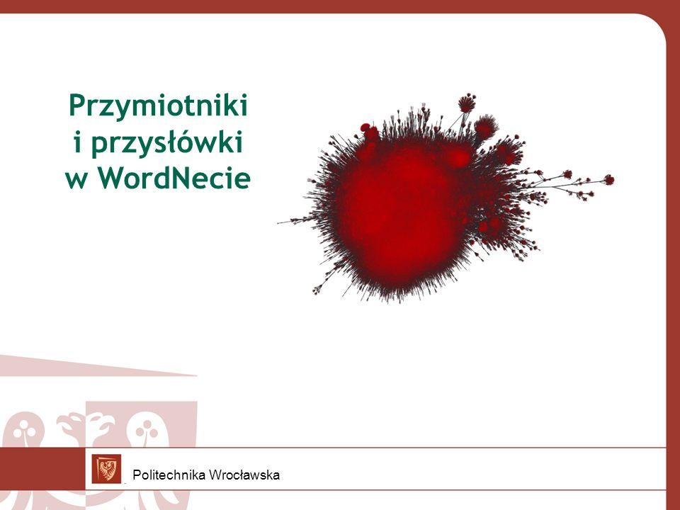 Przymiotniki w Słowosieci 2 typy przymiotników: jakościowe – relacyjne jasny +orzecznik +ość prepozycja +bardzo brzegowy -orzecznik -ość postpozycja -bardzo drewniany +orzecznik -ość prepozycja -bardzo Politechnika Wrocławska