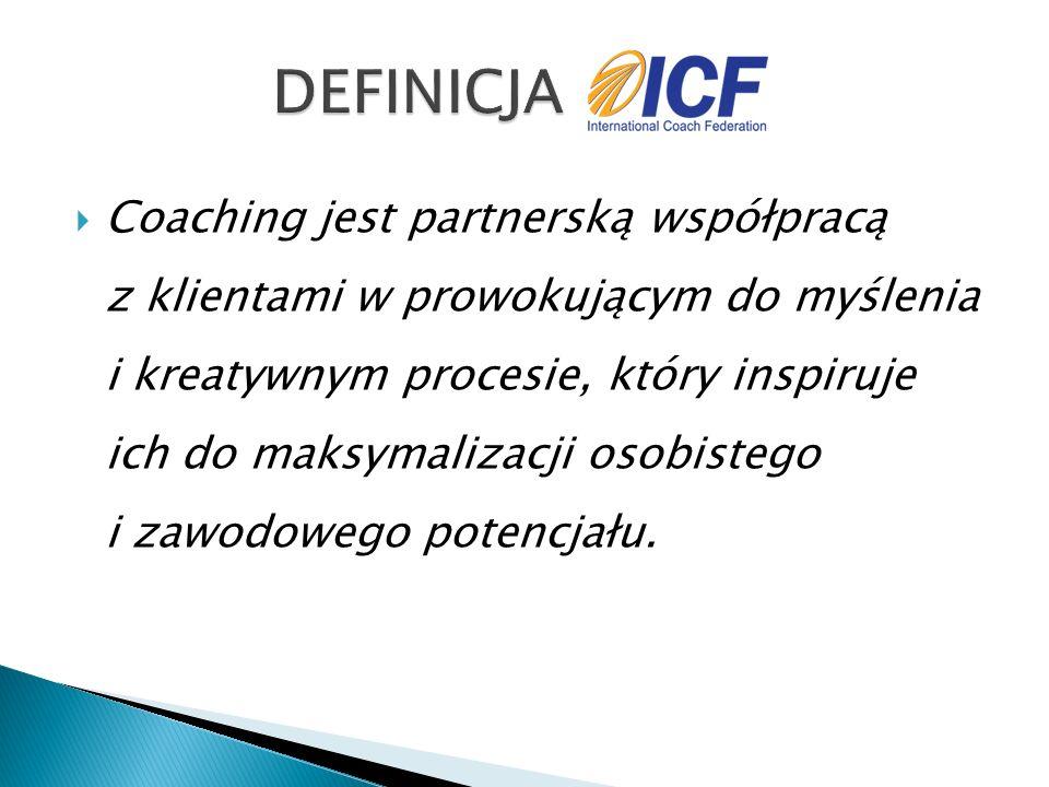  Coaching jest partnerską współpracą z klientami w prowokującym do myślenia i kreatywnym procesie, który inspiruje ich do maksymalizacji osobistego i zawodowego potencjału.