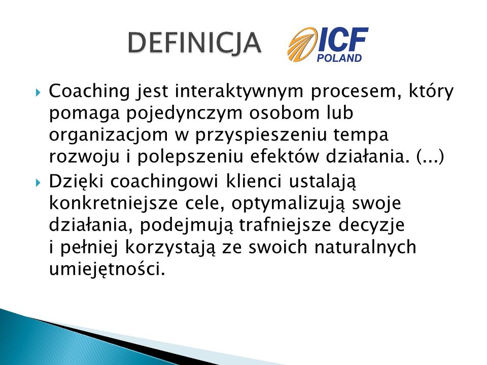  Coaching jest interaktywnym procesem, który pomaga pojedynczym osobom lub organizacjom w przyspieszeniu tempa rozwoju i polepszeniu efektów działania.