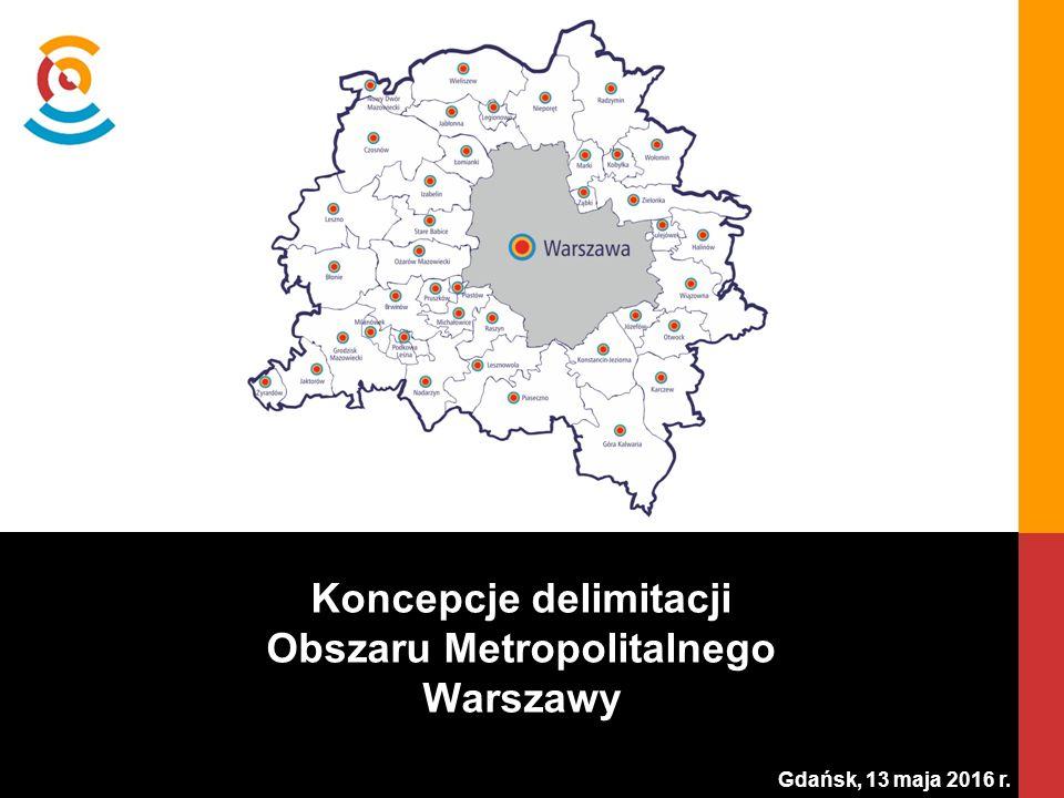 Gdańsk, 13 maja 2016 r. Koncepcje delimitacji Obszaru Metropolitalnego Warszawy